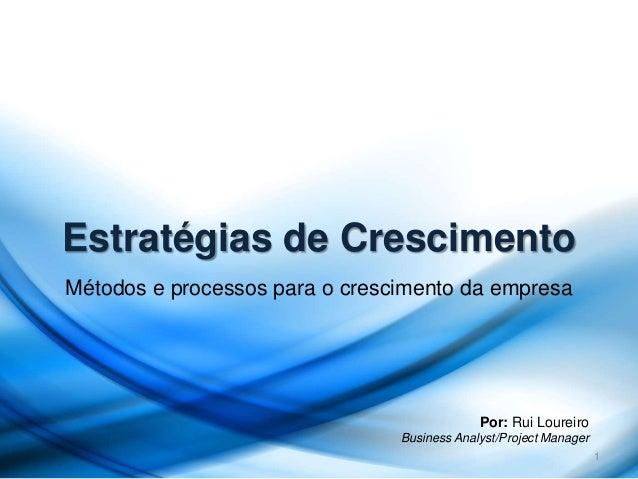 Estratégias de Crescimento Métodos e processos para o crescimento da empresa 1 Por: Rui Loureiro Business Analyst/Project ...
