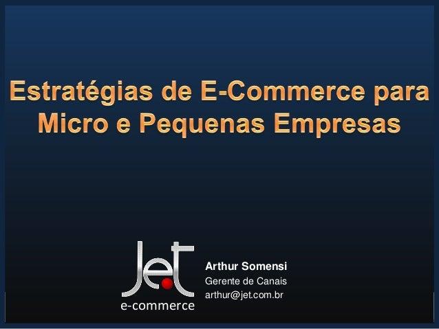 15/7/2013 1 Arthur Somensi Gerente de Canais arthur@jet.com.br e-commerce