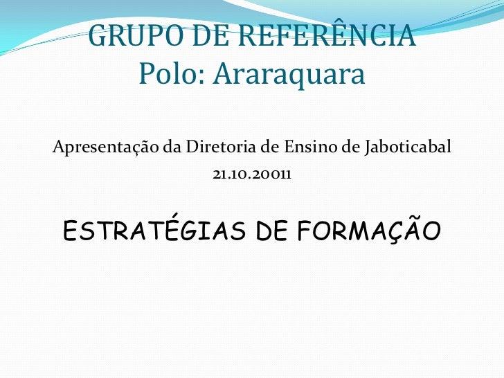 GRUPO DE REFERÊNCIA       Polo: AraraquaraApresentação da Diretoria de Ensino de Jaboticabal                   21.10.20011...