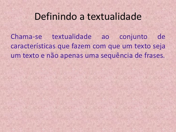 Definindo a textualidadeChama-se textualidade ao conjunto decaracterísticas que fazem com que um texto sejaum texto e não ...