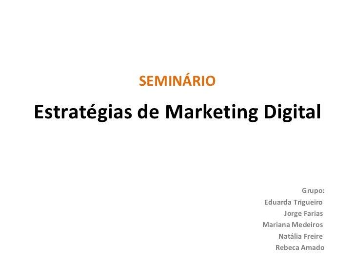 Estratégias de Marketing Digital SEMINÁRIO Grupo: Eduarda Trigueiro  Jorge Farias  Mariana Medeiros  Natália Freire  Rebec...