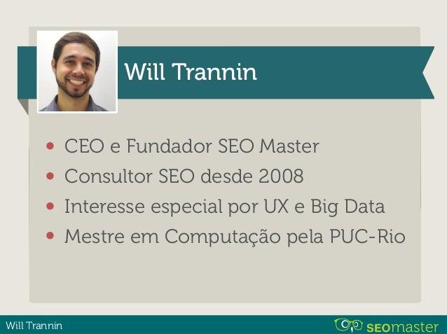 Will Trannin Will Trannin • CEO e Fundador SEO Master • Consultor SEO desde 2008 • Interesse especial por UX e Big Data • ...