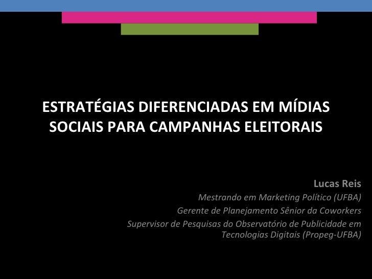 ESTRATÉGIAS DIFERENCIADAS EM MÍDIAS SOCIAIS PARA CAMPANHAS ELEITORAIS Lucas Reis Mestrando em Marketing Político (UFBA) Ge...