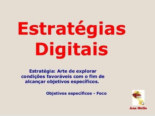 Ana Mello Estratégias Digitais Estratégia: Arte de explorar condições favoráveis com o fim de alcançar objetivos específic...