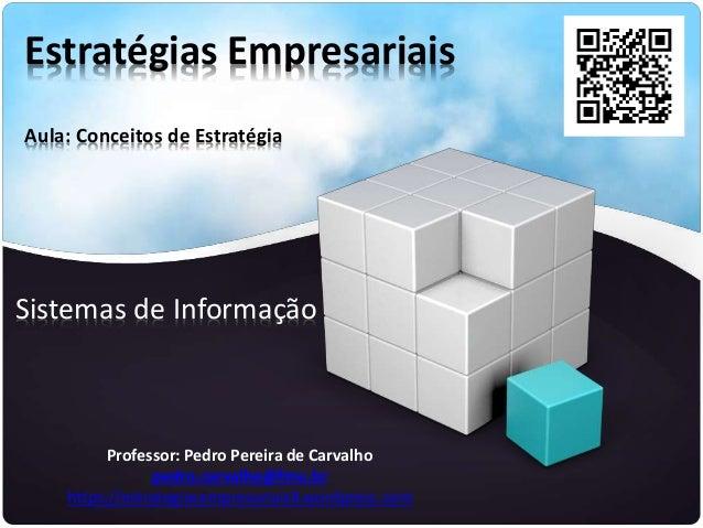 Estratégias Empresariais Aula: Conceitos de Estratégia Sistemas de Informação Professor: Pedro Pereira de Carvalho pedro.c...