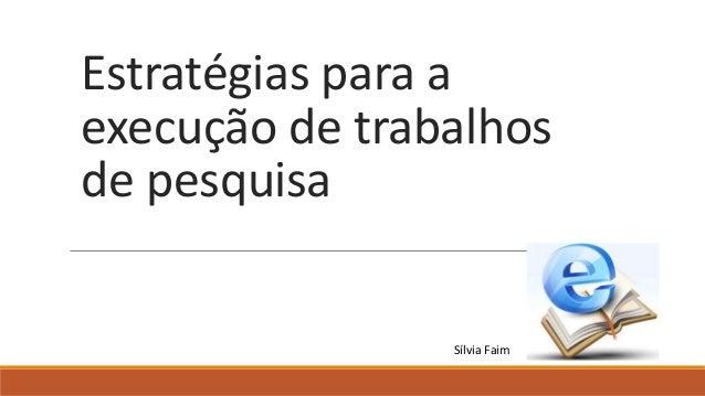 Estratégias para a execução de trabalhos de pesquisa Sílvia Faim