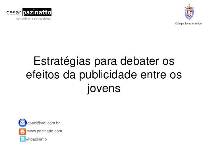 Colégio Santo Américo<br />Estratégias para debater os efeitos da publicidade entre os jovens<br /> cpazi@uol.com.br<br />...