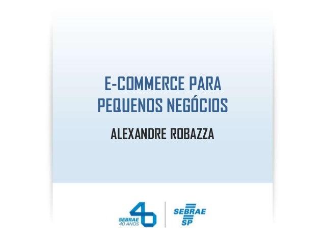 E-COMMERCE PARA PEQUENOS NEGÓCIOS ALEXANDRE ROBAZZA