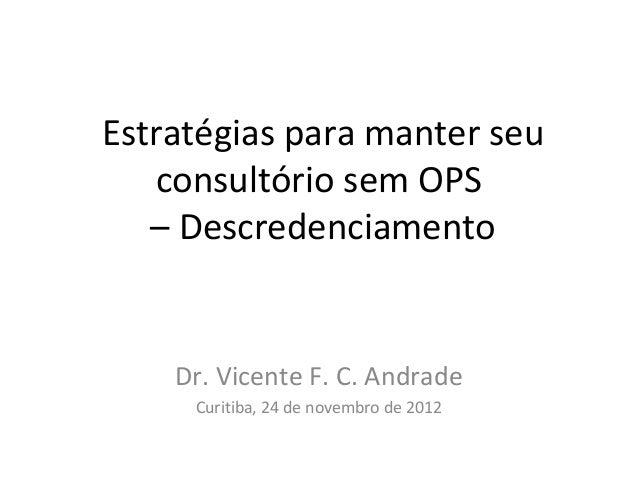 Estratégias para manter seu   consultório sem OPS   – Descredenciamento    Dr. Vicente F. C. Andrade     Curitiba, 24 de n...