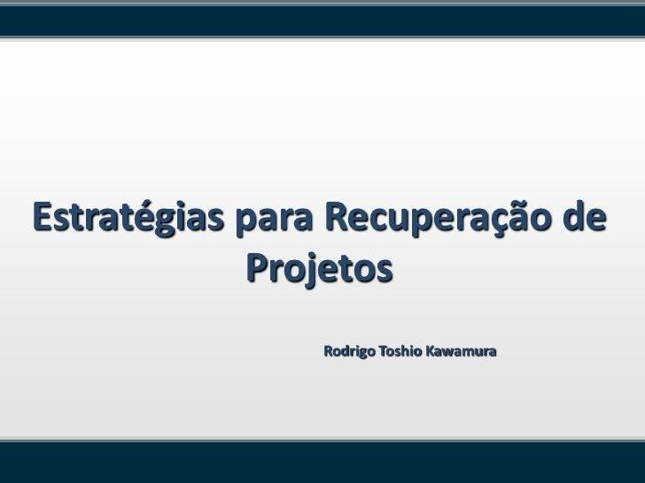 Estratégias para Recuperação de            Projetos               Rodrigo Toshio Kawamura