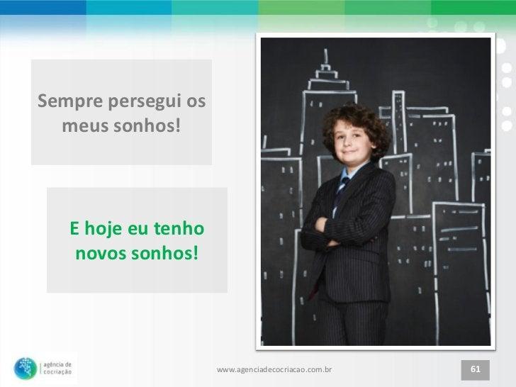 Sempre persegui os  meus sonhos!   E hoje eu tenho    novos sonhos!                     www.agenciadecocriacao.com.br   61