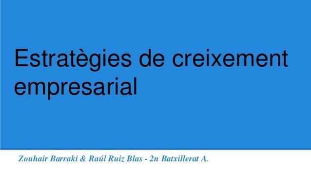 Estratègies de creixement  empresarial  Zouhair Barraki & Raúl Ruiz Blas - 2n Batxillerat A.
