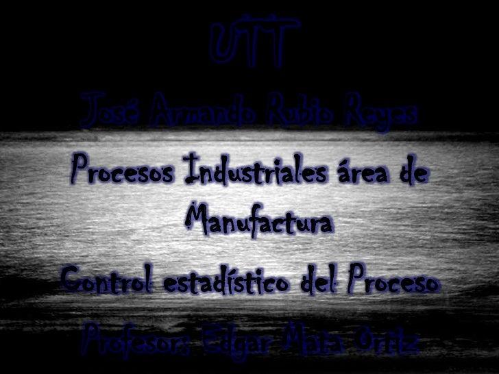 UTT  José Armando Rubio Reyes Procesos Industriales área de           ManufacturaControl estadístico del Proceso  Profesor...