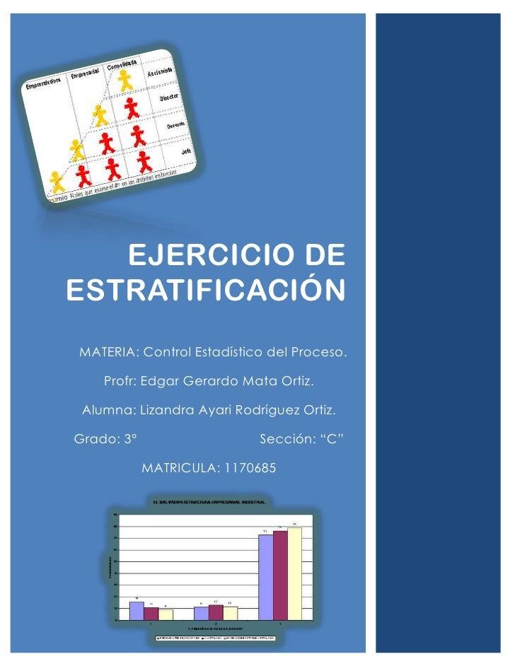 EJERCICIO DEESTRATIFICACIÓNMATERIA: Control Estadístico del Proceso.    Profr: Edgar Gerardo Mata Ortiz. Alumna: Lizandra ...