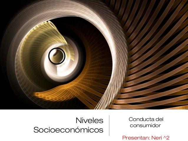 Niveles Socioeconómicos Conducta del consumidor Presentan: Neri ^2