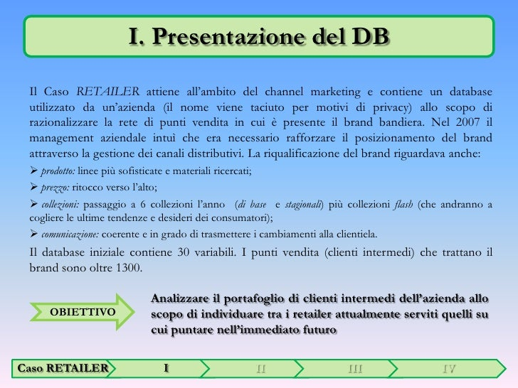 I. Presentazione del DB<br />Il Caso RETAILER attiene all'ambito del channel marketing e contiene un database utilizzato d...