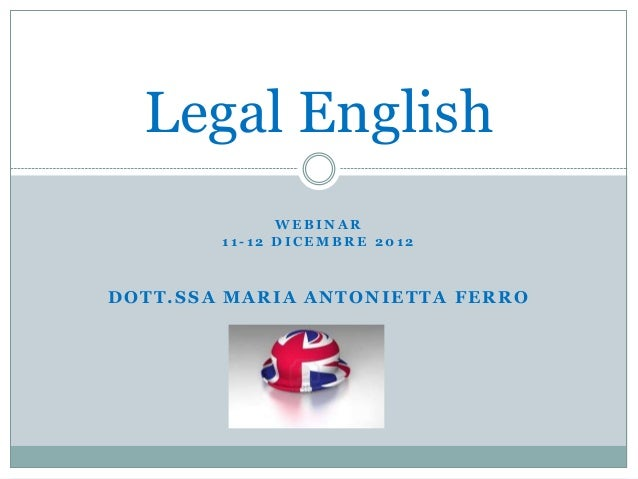 Legal English              WEBINAR        11-12 DICEMBRE 2012DOTT.SSA MARIA ANTONIETTA FERRO
