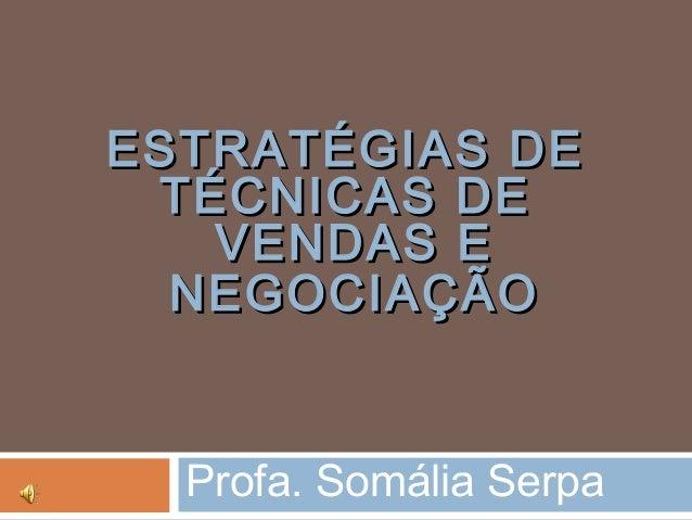 ESTRATÉGIAS DEESTRATÉGIAS DE TÉCNICAS DETÉCNICAS DE VENDAS EVENDAS E NEGOCIAÇÃONEGOCIAÇÃO Profa. Somália Serpa