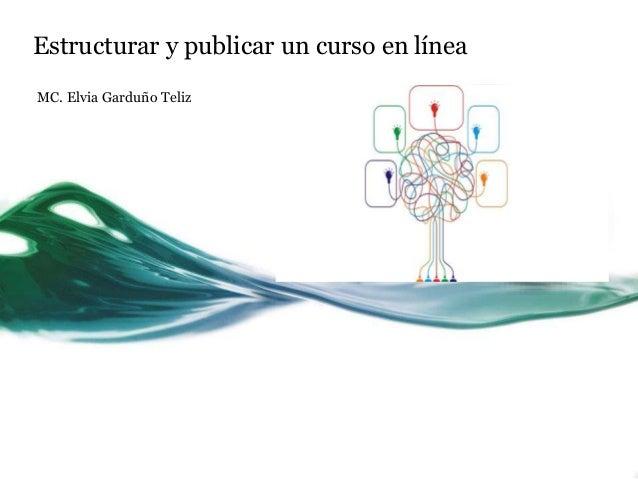 Estructurar y publicar un curso en línea MC. Elvia Garduño Teliz