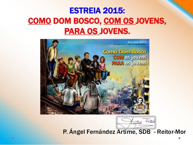 ESTREIA 2015: COMO DOM BOSCO, COM OS JOVENS, PARA OS JOVENS. P. Ángel Fernández Artime, SDB - Reitor-Mor