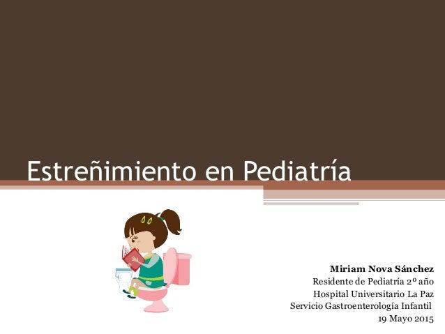 Estreñimiento en Pediatría Miriam Nova Sánchez Residente de Pediatría 2º año Hospital Universitario La Paz Servicio Gastro...