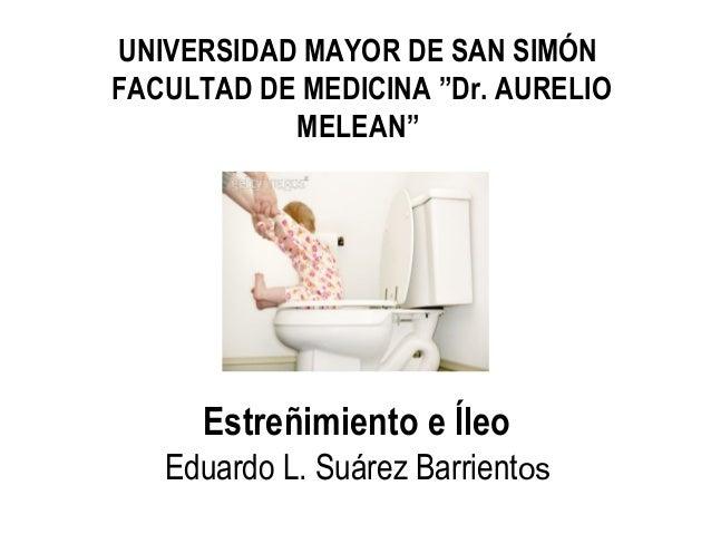 """Estreñimiento e Íleo Eduardo L. Suárez Barrientos UNIVERSIDAD MAYOR DE SAN SIMÓN FACULTAD DE MEDICINA """"Dr. AURELIO MELEAN"""""""