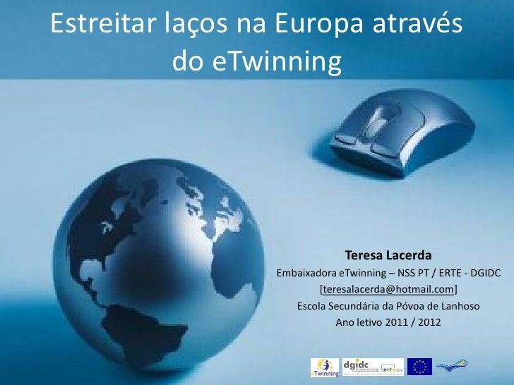 Estreitar laços na Europa através           do eTwinning                                             Teresa Lacerda       ...