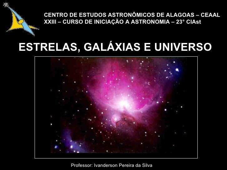 ESTRELAS, GALÁXIAS E UNIVERSO Professor: Ivanderson Pereira da Silva CENTRO DE ESTUDOS ASTRONÔMICOS DE ALAGOAS – CEAAL XXI...