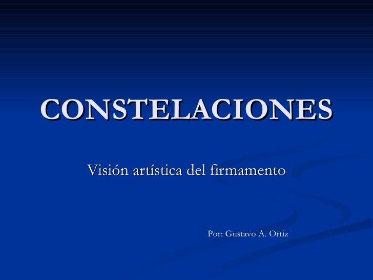 CONSTELACIONES Visión artística del firmamento Por: Gustavo A. Ortiz