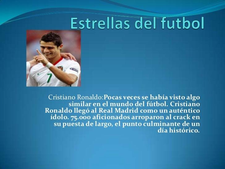 Estrellas del futbol<br />Cristiano Ronaldo:Pocas veces se había visto algo similar en el mundo del fútbol.Cristiano Rona...