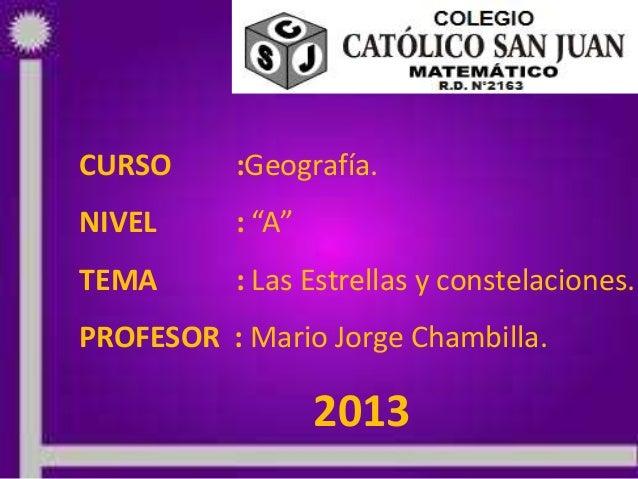 """CURSO :Geografía.NIVEL : """"A""""TEMA : Las Estrellas y constelaciones.PROFESOR : Mario Jorge Chambilla.2013"""