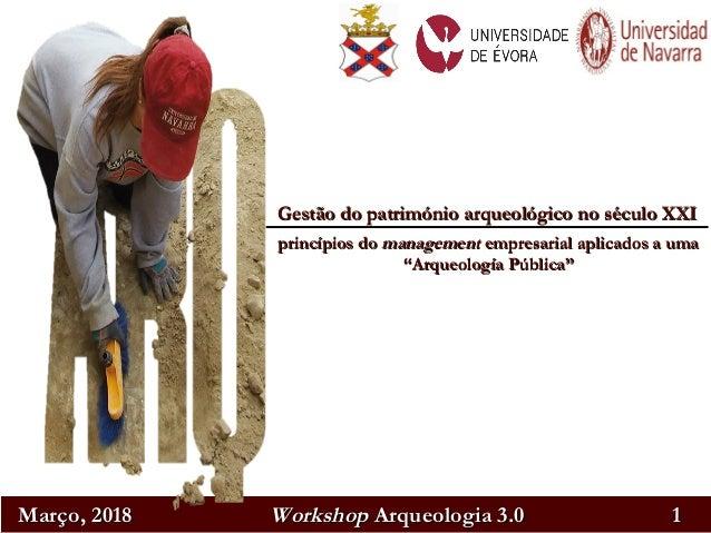 Março, 2018Março, 2018 WorkshopWorkshop Arqueologia 3.0Arqueologia 3.0 11 Gestão do património arqueológico no século XXIG...