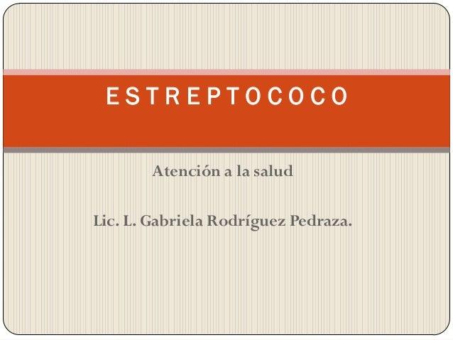 ESTREPTOCOCO       Atención a la saludLic. L. Gabriela Rodríguez Pedraza.
