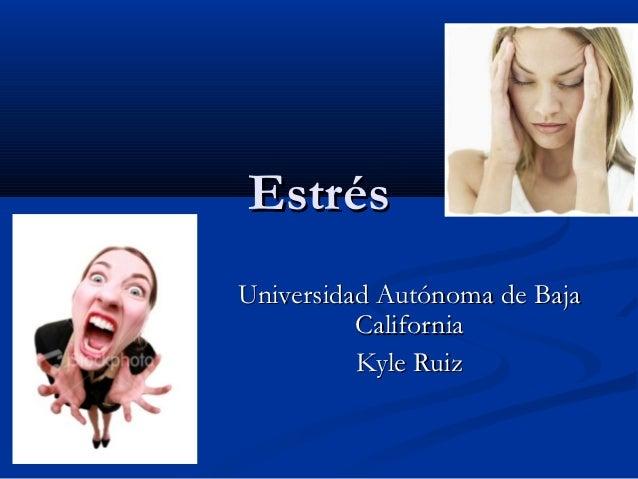 EstrésUniversidad Autónoma de Baja          California          Kyle Ruiz