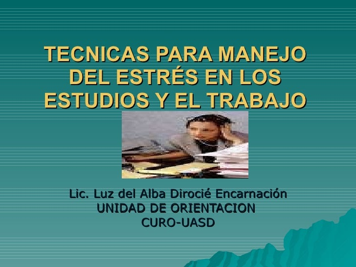 TECNICAS PARA MANEJO DEL ESTRÉS EN LOS ESTUDIOS Y EL TRABAJO Lic. Luz del Alba Dirocié Encarnación UNIDAD DE ORIENTACION  ...