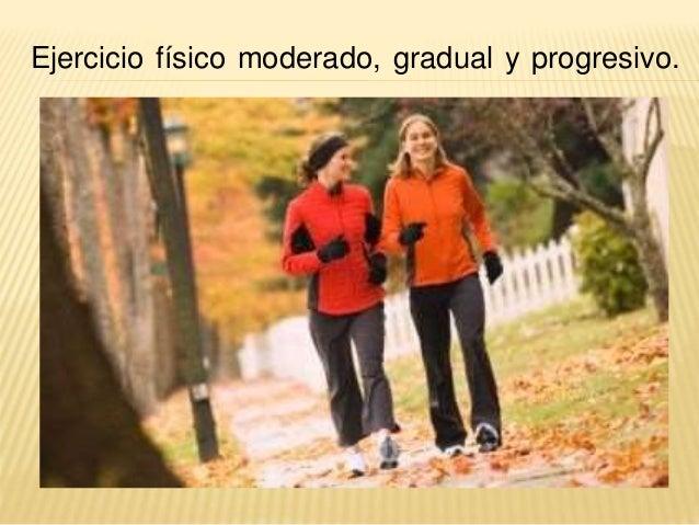 Ejercicio físico moderado, gradual y progresivo.