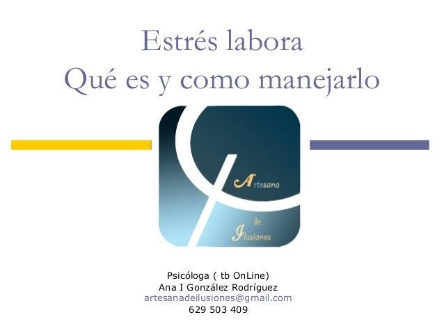 Estrés labora Qué es y como manejarlo Psicóloga ( tb OnLine) Ana I González Rodríguez artesanadeilusiones@gmail.com 629 50...