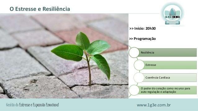 Gestão do Estresse e Expansão Emocional O Estresse e Resiliência www.1g3e.com.br Resiliência Estresse Coerência Cardíaca O...