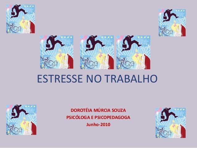 ESTRESSE NO TRABALHO DOROTÉIA MÚRCIA SOUZA PSICÓLOGA E PSICOPEDAGOGA Junho-2010