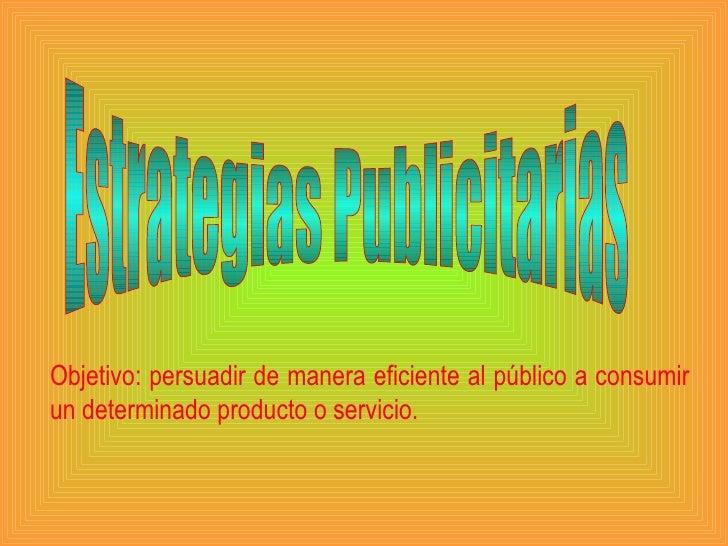 Estrategias Publicitarias Objetivo: persuadir de manera eficiente al público a consumir un determinado producto o servicio.