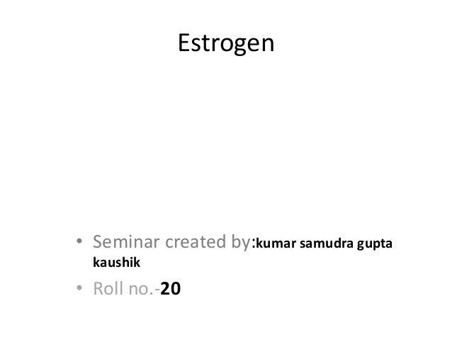 Estrogen • Seminar created by:kumar samudra gupta kaushik • Roll no.-20