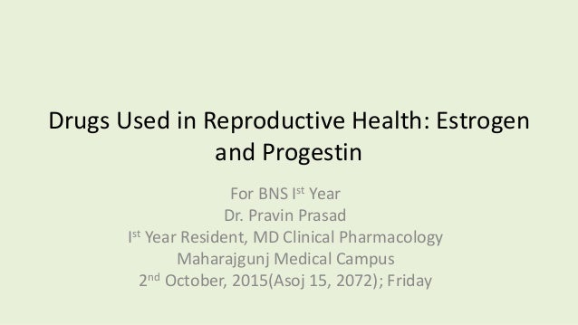 Drugs Used in Reproductive Health: Estrogen and Progestin For BNS Ist Year Dr. Pravin Prasad Ist Year Resident, MD Clinica...