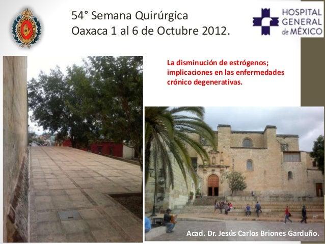 La disminución de estrógenos; implicaciones en las enfermedades crónico degenerativas. 54° Semana Quirúrgica Oaxaca 1 al 6...