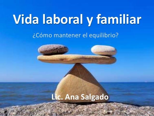 Vida laboral y familiar  ¿Cómo mantener el equilibrio?  Lic. Ana Salgado