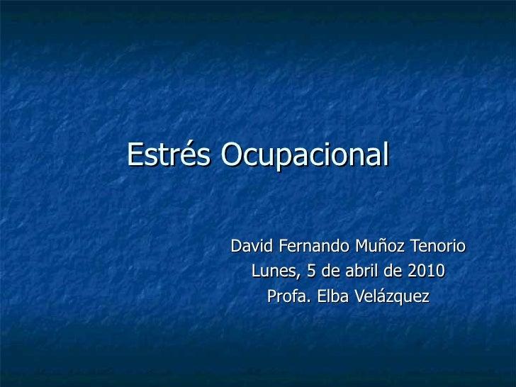 Estrés Ocupacional David Fernando Muñoz Tenorio Lunes, 5 de abril de 2010 Profa. Elba Velázquez