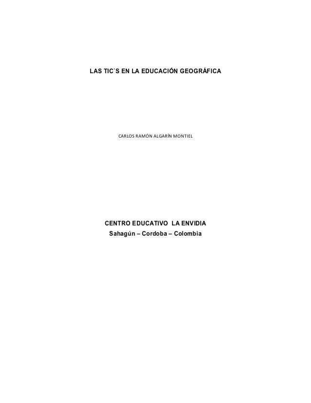 LAS TIC`S EN LA EDUCACIÓN GEOGRÁFICA  CARLOS RAMÓN ALGARÍN MONTIEL  CENTRO EDUCATIVO LA ENVIDIA Sahagún – Cordoba – Colomb...