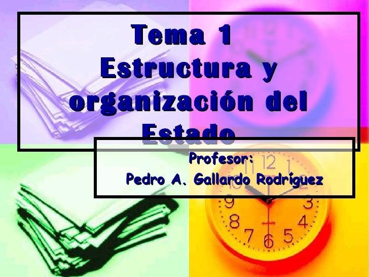 Tema 1  Estructura y organización del Estado Profesor:  Pedro A. Gallardo Rodríguez