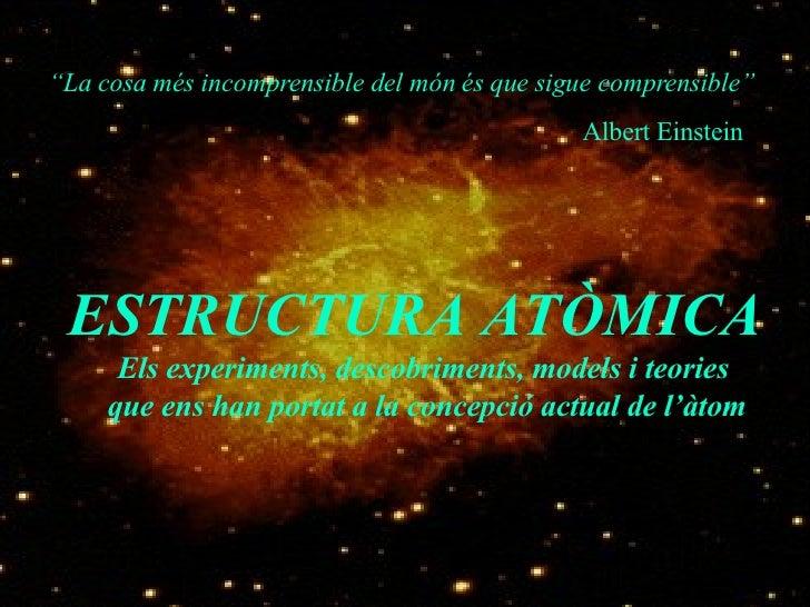 """"""" La cosa més incomprensible del món és que sigue comprensible"""" Albert Einstein ESTRUCTURA ATÒMICA  Els experiments, desco..."""