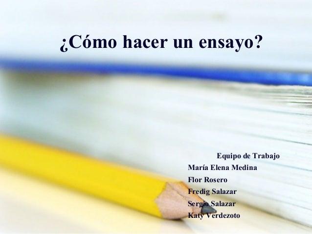 ¿Cómo hacer un ensayo?                     Equipo de Trabajo             María Elena Medina             Flor Rosero       ...