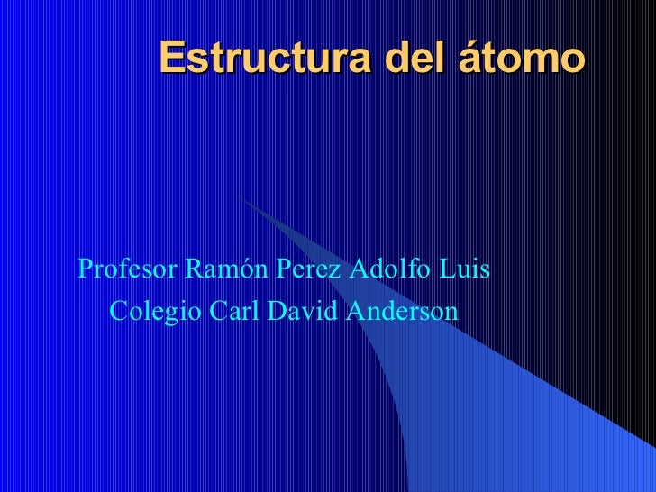 Estructura del átomo Profesor  Ramón Perez Adolfo Luis Colegio Carl David Anderson